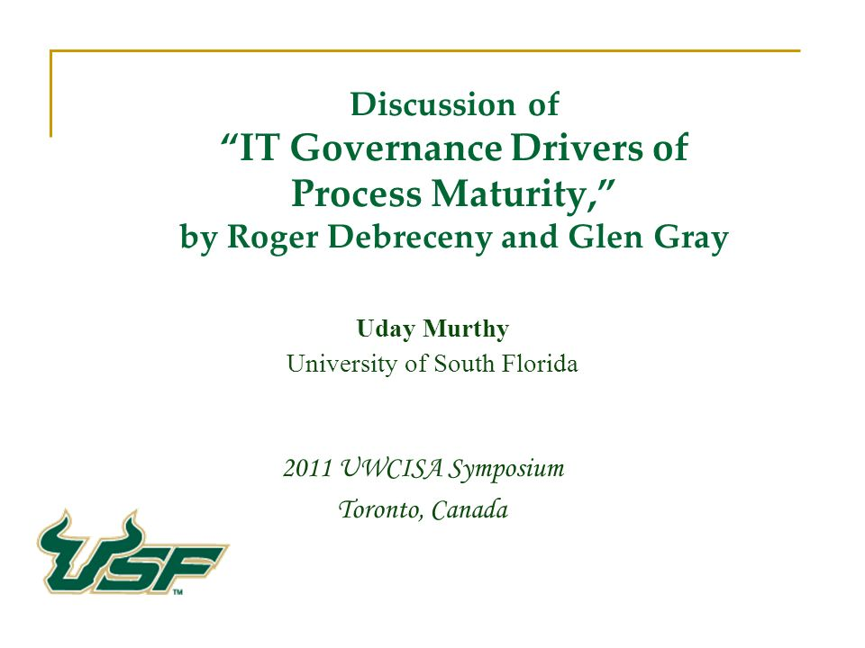 Discussion of IT Governance Drivers of Process Maturity, by Roger Debreceny and Glen Gray 2011 UWCISA Symposium Toronto, Canada Uday Murthy University of South Florida