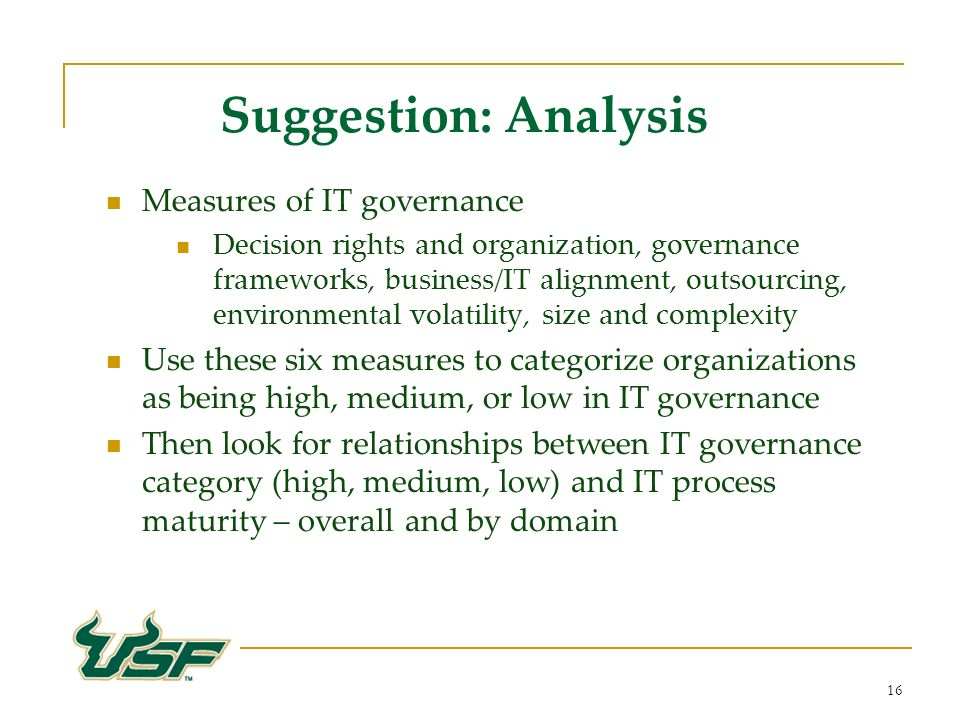 16 Suggestion: Analysis Measures of IT governance Decision rights and organization, governance frameworks, business/IT alignment, outsourcing, environmental volatility, size and complexity Use these six measures to categorize organizations as being high, medium, or low in IT governance Then look for relationships between IT governance category (high, medium, low) and IT process maturity – overall and by domain