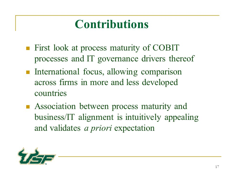 17 First look at process maturity of COBIT processes and IT governance drivers thereof International focus, allowing comparison across firms in more and less developed countries Association between process maturity and business/IT alignment is intuitively appealing and validates a priori expectation Contributions