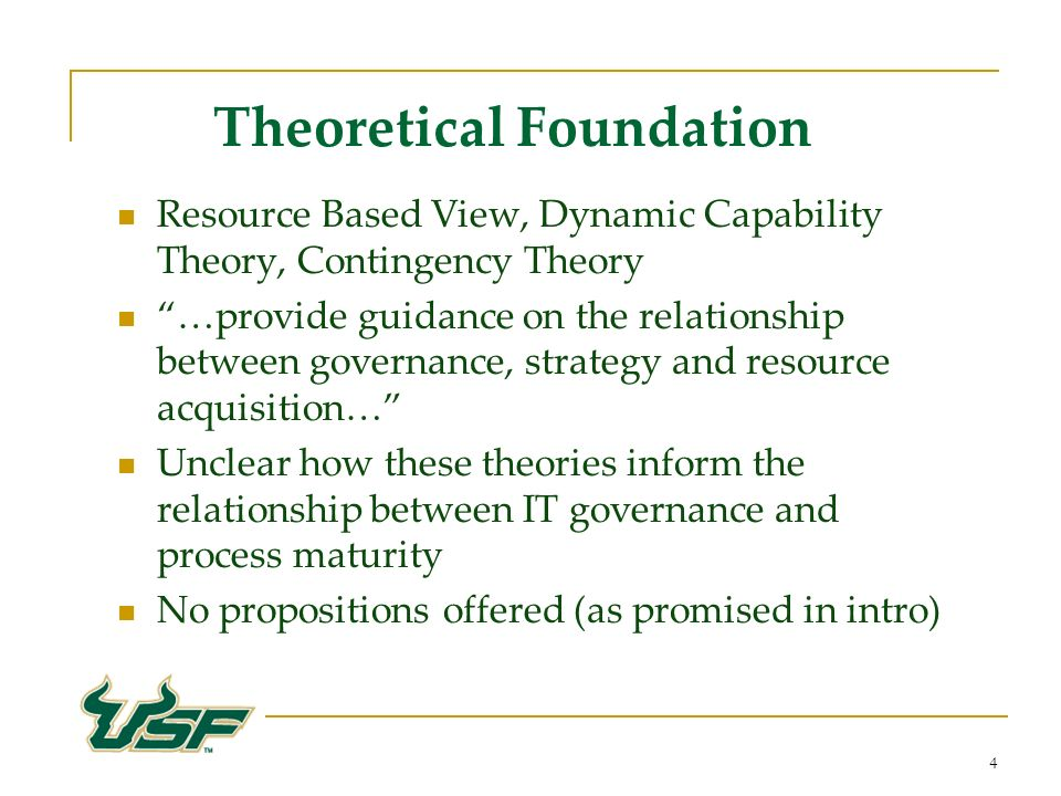 4 Theoretical Foundation Resource Based View, Dynamic Capability Theory, Contingency Theory …provide guidance on the relationship between governance, strategy and resource acquisition… Unclear how these theories inform the relationship between IT governance and process maturity No propositions offered (as promised in intro)