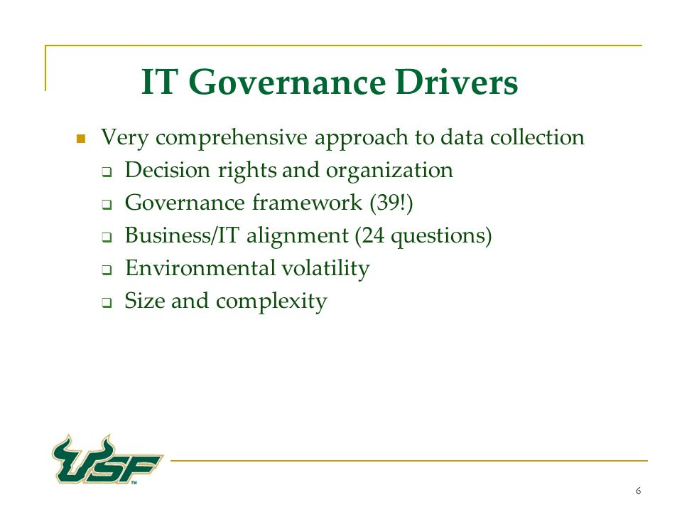 6 IT Governance Drivers Very comprehensive approach to data collection Decision rights and organization Governance framework (39!) Business/IT alignment (24 questions) Environmental volatility Size and complexity