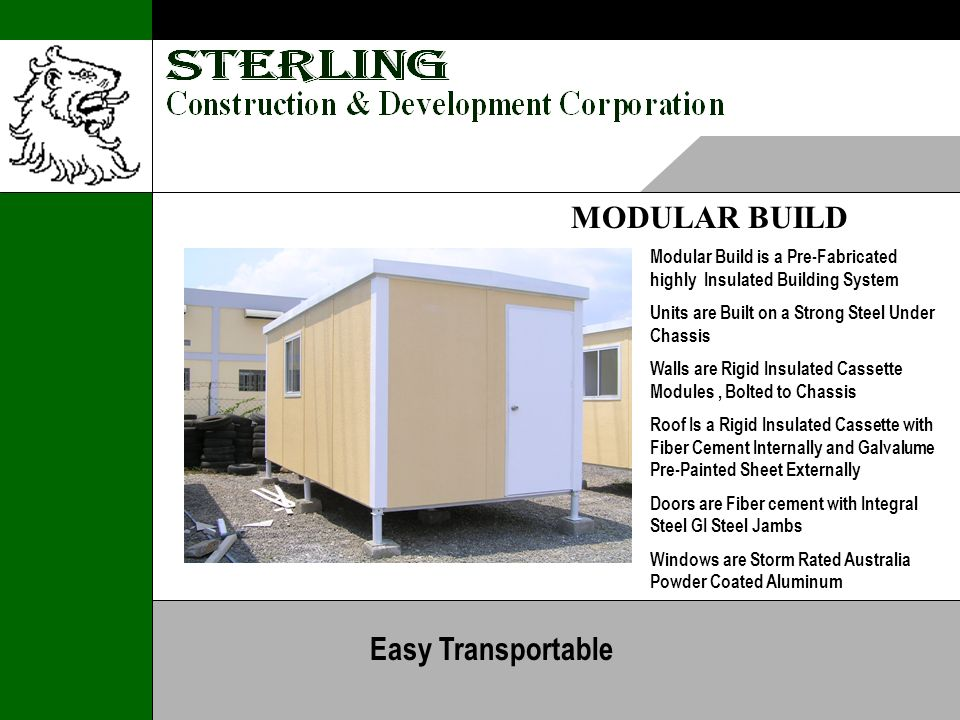 MODULAR BUILD Modular Build is a Pre-Fabricated highly Insulated Building System Units are Built on a Strong Steel Under Chassis Walls are Rigid Insulated Cassette Modules, Bolted to Chassis Roof Is a Rigid Insulated Cassette with Fiber Cement Internally and Galvalume Pre-Painted Sheet Externally Doors are Fiber cement with Integral Steel GI Steel Jambs Windows are Storm Rated Australia Powder Coated Aluminum Easy Transportable