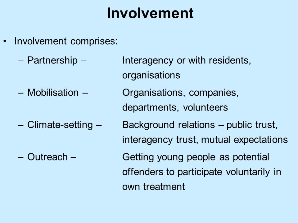 Involvement Involvement comprises: –Partnership – Interagency or with residents, organisations –Mobilisation – Organisations, companies, departments, volunteers –Climate-setting – Background relations – public trust, interagency trust, mutual expectations –Outreach – Getting young people as potential offenders to participate voluntarily in own treatment