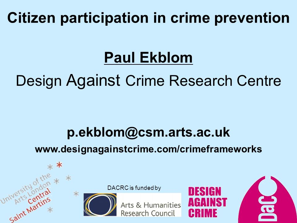 Citizen participation in crime prevention Paul Ekblom Design Against Crime Research Centre   DACRC is funded by