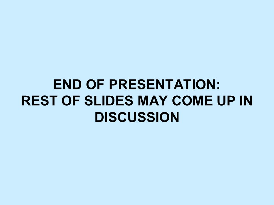END OF PRESENTATION: REST OF SLIDES MAY COME UP IN DISCUSSION