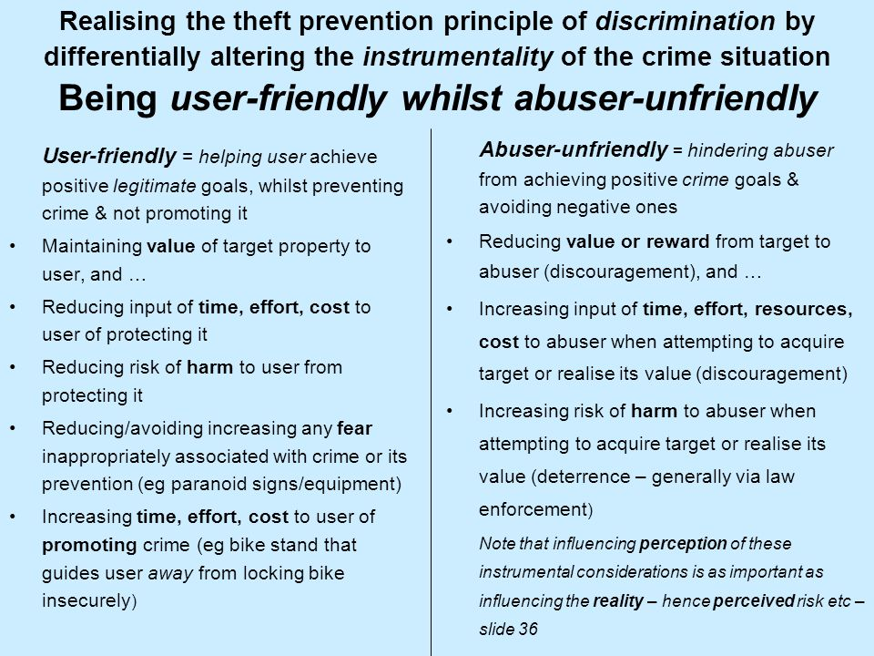 Realising the theft prevention principle of discrimination by differentially altering the instrumentality of the crime situation Being user-friendly whilst abuser-unfriendly User-friendly = helping user achieve positive legitimate goals, whilst preventing crime & not promoting it Maintaining value of target property to user, and … Reducing input of time, effort, cost to user of protecting it Reducing risk of harm to user from protecting it Reducing/avoiding increasing any fear inappropriately associated with crime or its prevention (eg paranoid signs/equipment) Increasing time, effort, cost to user of promoting crime (eg bike stand that guides user away from locking bike insecurely ) Abuser-unfriendly = hindering abuser from achieving positive crime goals & avoiding negative ones Reducing value or reward from target to abuser (discouragement), and … Increasing input of time, effort, resources, cost to abuser when attempting to acquire target or realise its value (discouragement) Increasing risk of harm to abuser when attempting to acquire target or realise its value (deterrence – generally via law enforcement ) Note that influencing perception of these instrumental considerations is as important as influencing the reality – hence perceived risk etc – slide 36