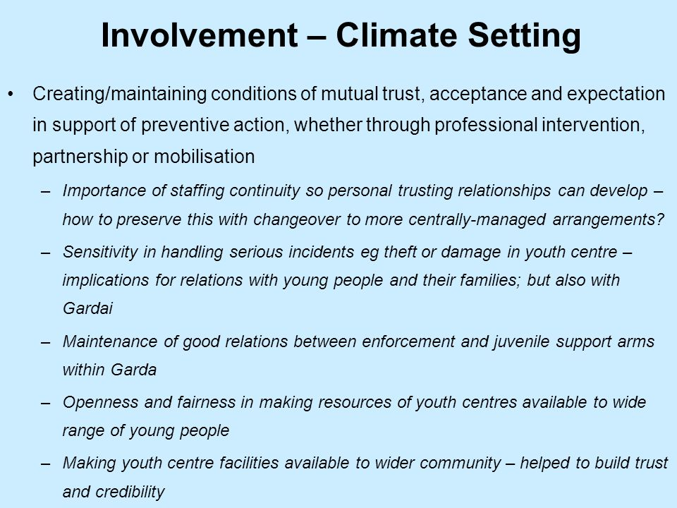 Involvement – Climate Setting Creating/maintaining conditions of mutual trust, acceptance and expectation in support of preventive action, whether through professional intervention, partnership or mobilisation –Importance of staffing continuity so personal trusting relationships can develop – how to preserve this with changeover to more centrally-managed arrangements.