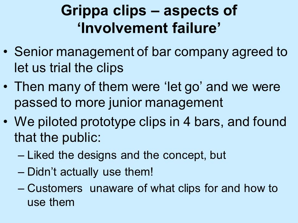 Grippa clips – aspects of Involvement failure Senior management of bar company agreed to let us trial the clips Then many of them were let go and we were passed to more junior management We piloted prototype clips in 4 bars, and found that the public: –Liked the designs and the concept, but –Didnt actually use them.