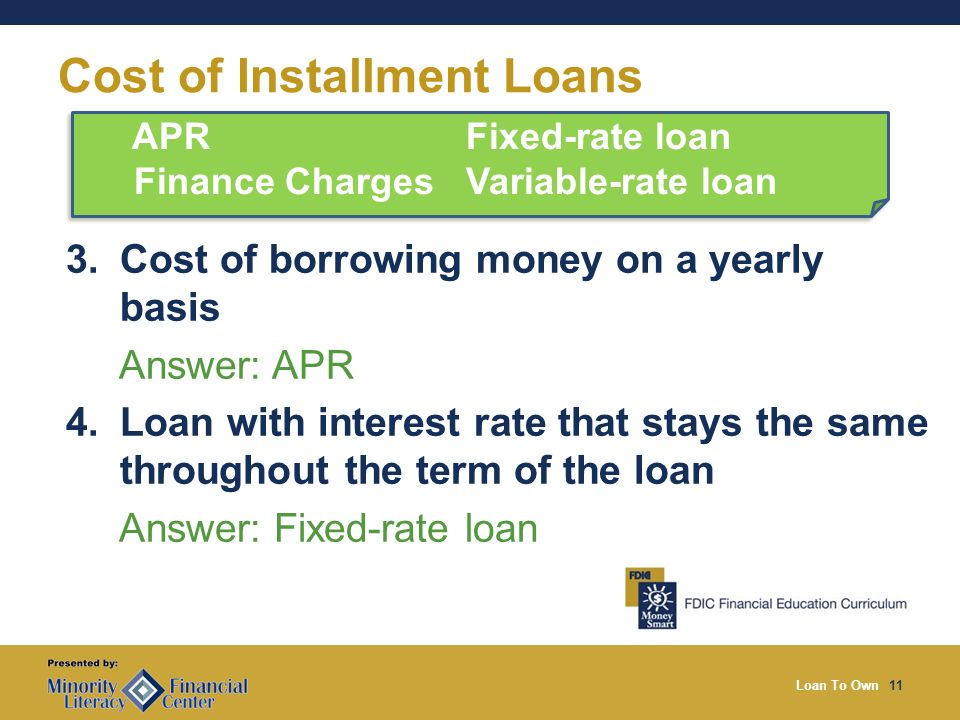 Loan To Own11 Cost of Installment Loans 3. Cost of borrowing money on a yearly basis Answer: APR 4.
