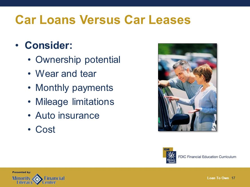Loan To Own17 Car Loans Versus Car Leases Consider: Ownership potential Wear and tear Monthly payments Mileage limitations Auto insurance Cost