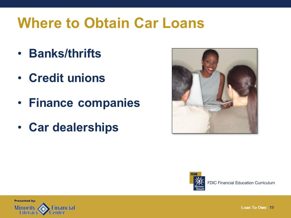 Loan To Own19 Where to Obtain Car Loans Banks/thrifts Credit unions Finance companies Car dealerships
