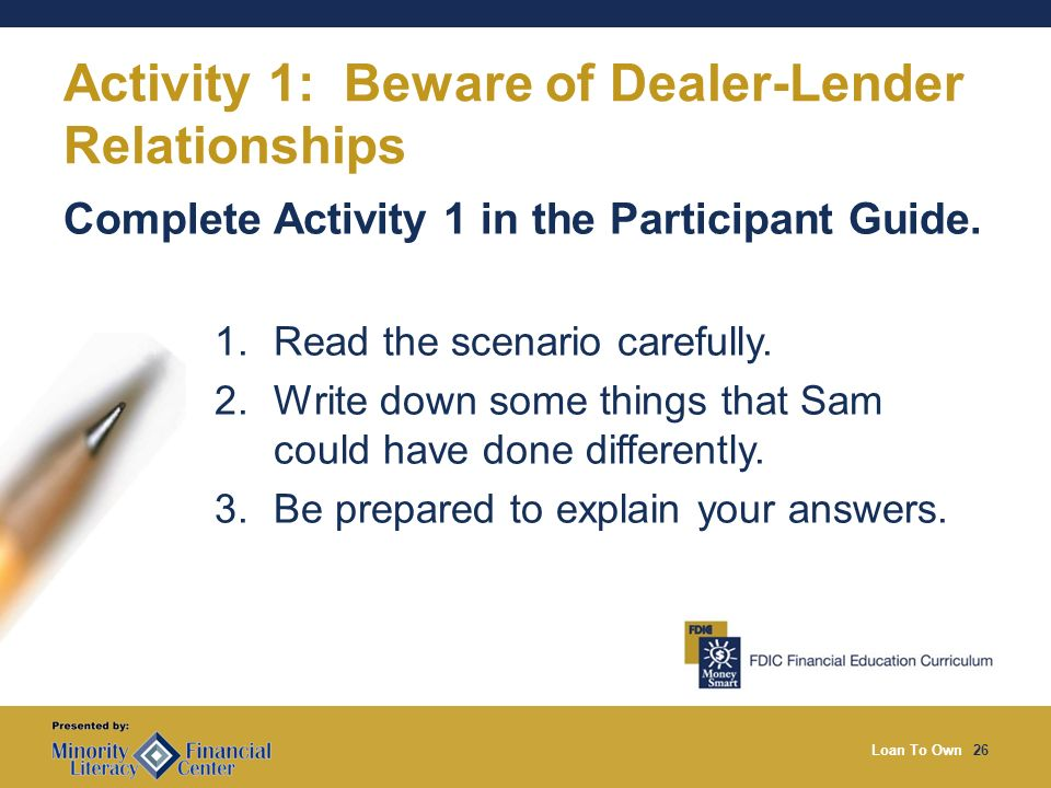 Loan To Own26 Activity 1: Beware of Dealer-Lender Relationships Complete Activity 1 in the Participant Guide.