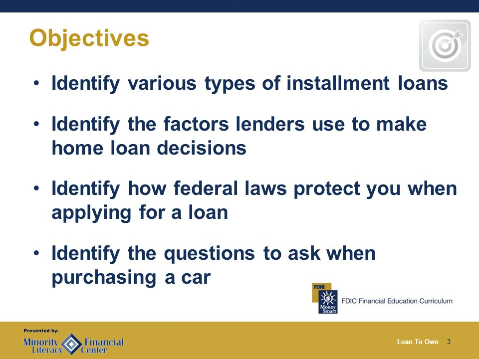 Loan To Own3 Objectives Identify various types of installment loans Identify the factors lenders use to make home loan decisions Identify how federal laws protect you when applying for a loan Identify the questions to ask when purchasing a car