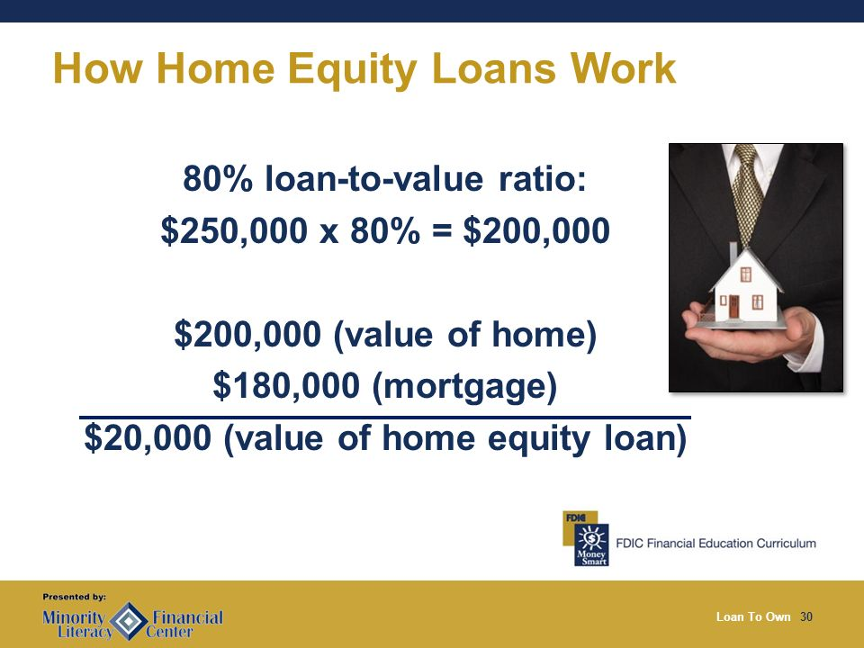 Loan To Own30 How Home Equity Loans Work 80% loan-to-value ratio: $250,000 x 80% = $200,000 $200,000 (value of home) $180,000 (mortgage) $20,000 (value of home equity loan)