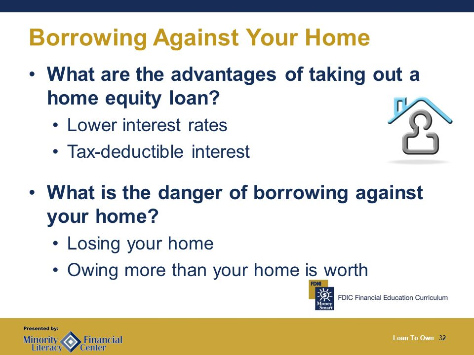 Loan To Own32 Borrowing Against Your Home What are the advantages of taking out a home equity loan.