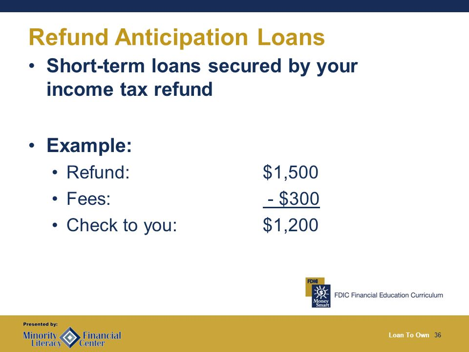 Loan To Own36 Refund Anticipation Loans Short-term loans secured by your income tax refund Example: Refund: $1,500 Fees: - $300 Check to you: $1,200