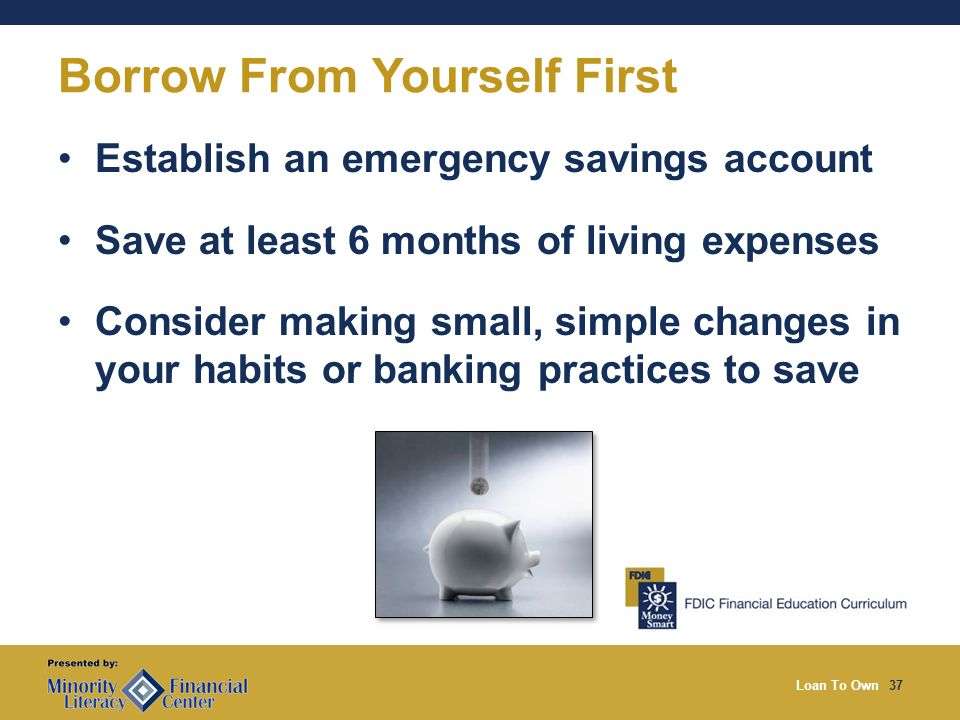 Loan To Own37 Borrow From Yourself First Establish an emergency savings account Save at least 6 months of living expenses Consider making small, simple changes in your habits or banking practices to save