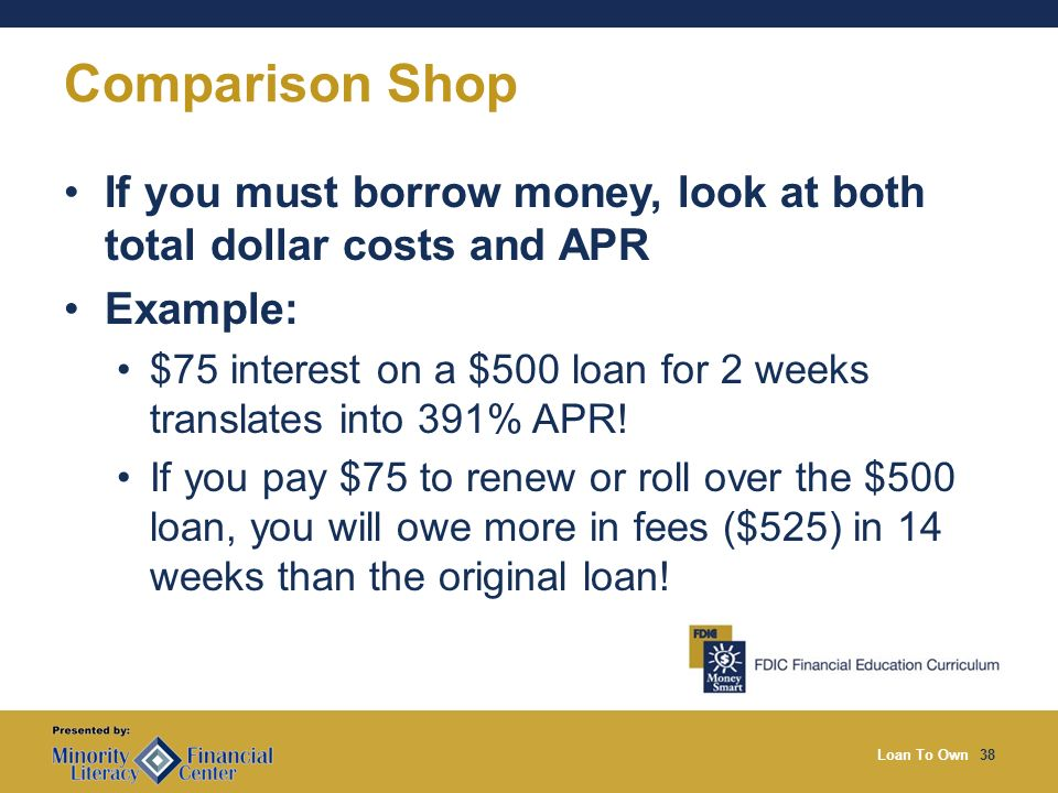 Loan To Own38 Comparison Shop If you must borrow money, look at both total dollar costs and APR Example: $75 interest on a $500 loan for 2 weeks translates into 391% APR.