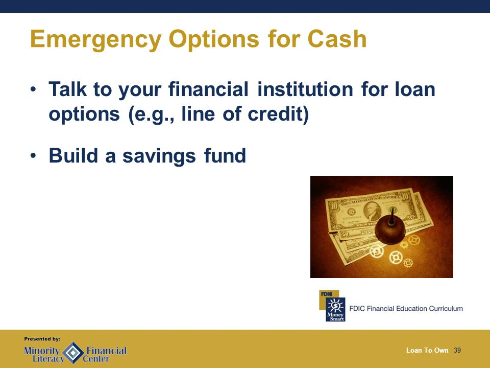 Loan To Own39 Emergency Options for Cash Talk to your financial institution for loan options (e.g., line of credit) Build a savings fund