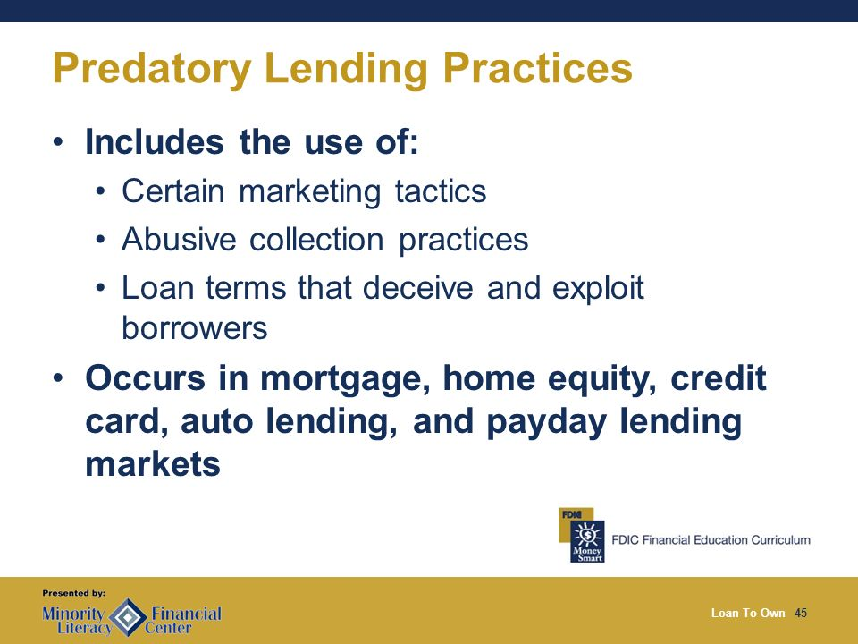 Loan To Own45 Predatory Lending Practices Includes the use of: Certain marketing tactics Abusive collection practices Loan terms that deceive and exploit borrowers Occurs in mortgage, home equity, credit card, auto lending, and payday lending markets