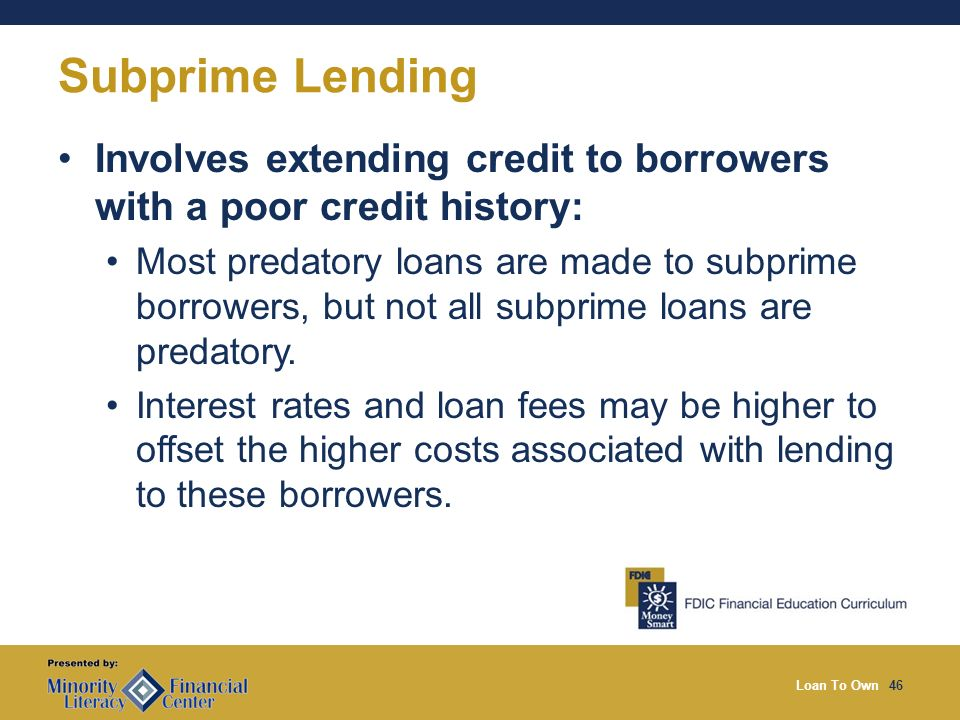 Loan To Own46 Subprime Lending Involves extending credit to borrowers with a poor credit history: Most predatory loans are made to subprime borrowers, but not all subprime loans are predatory.
