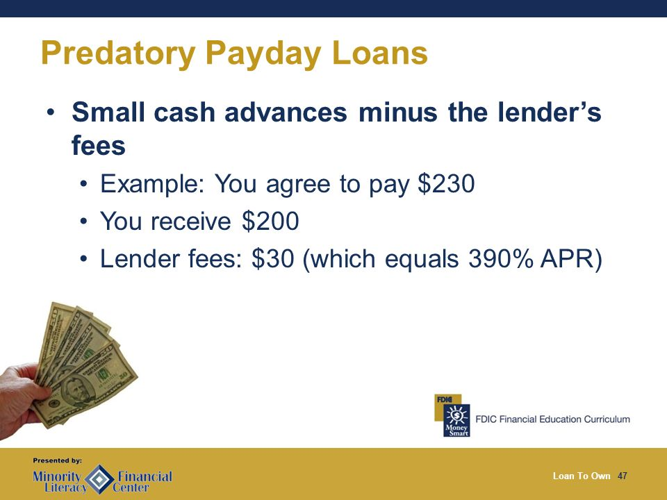 Loan To Own47 Predatory Payday Loans Small cash advances minus the lenders fees Example: You agree to pay $230 You receive $200 Lender fees: $30 (which equals 390% APR)