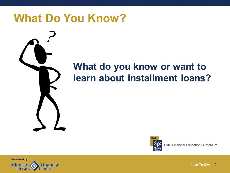 Loan To Own5 What Do You Know What do you know or want to learn about installment loans