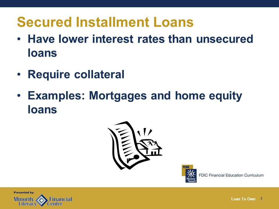 Loan To Own7 Secured Installment Loans Have lower interest rates than unsecured loans Require collateral Examples: Mortgages and home equity loans