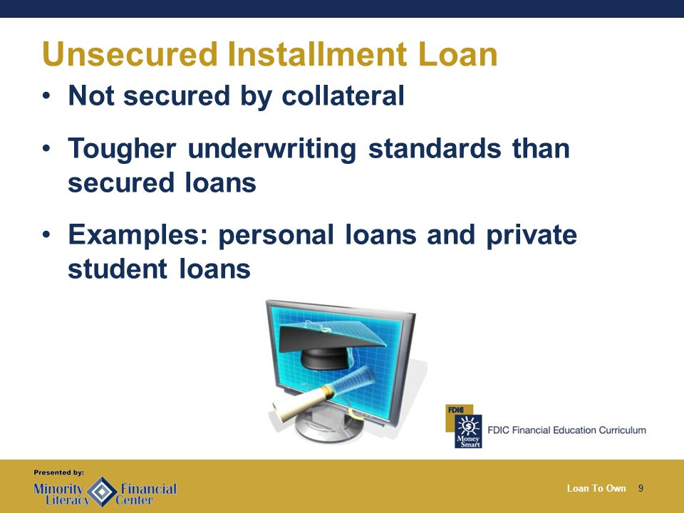 Loan To Own9 Unsecured Installment Loan Not secured by collateral Tougher underwriting standards than secured loans Examples: personal loans and private student loans