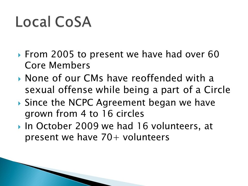From 2005 to present we have had over 60 Core Members None of our CMs have reoffended with a sexual offense while being a part of a Circle Since the NCPC Agreement began we have grown from 4 to 16 circles In October 2009 we had 16 volunteers, at present we have 70+ volunteers