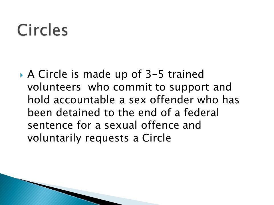 A Circle is made up of 3-5 trained volunteers who commit to support and hold accountable a sex offender who has been detained to the end of a federal sentence for a sexual offence and voluntarily requests a Circle
