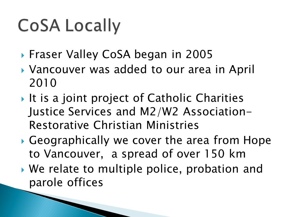 Fraser Valley CoSA began in 2005 Vancouver was added to our area in April 2010 It is a joint project of Catholic Charities Justice Services and M2/W2 Association- Restorative Christian Ministries Geographically we cover the area from Hope to Vancouver, a spread of over 150 km We relate to multiple police, probation and parole offices