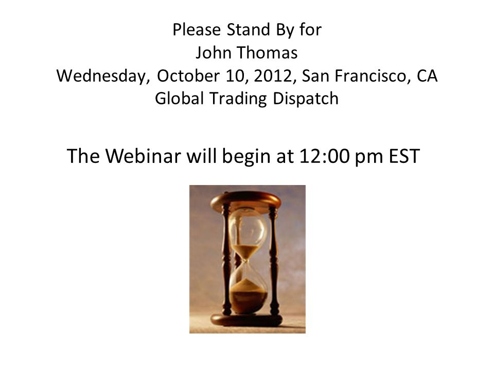 Please Stand By for John Thomas Wednesday, October 10, 2012, San Francisco, CA Global Trading Dispatch The Webinar will begin at 12:00 pm EST