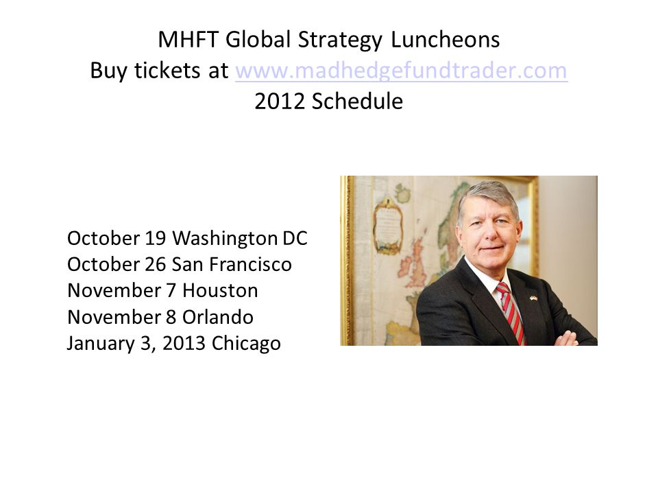 MHFT Global Strategy Luncheons Buy tickets at Schedulewww.madhedgefundtrader.com October 19 Washington DC October 26 San Francisco November 7 Houston November 8 Orlando January 3, 2013 Chicago