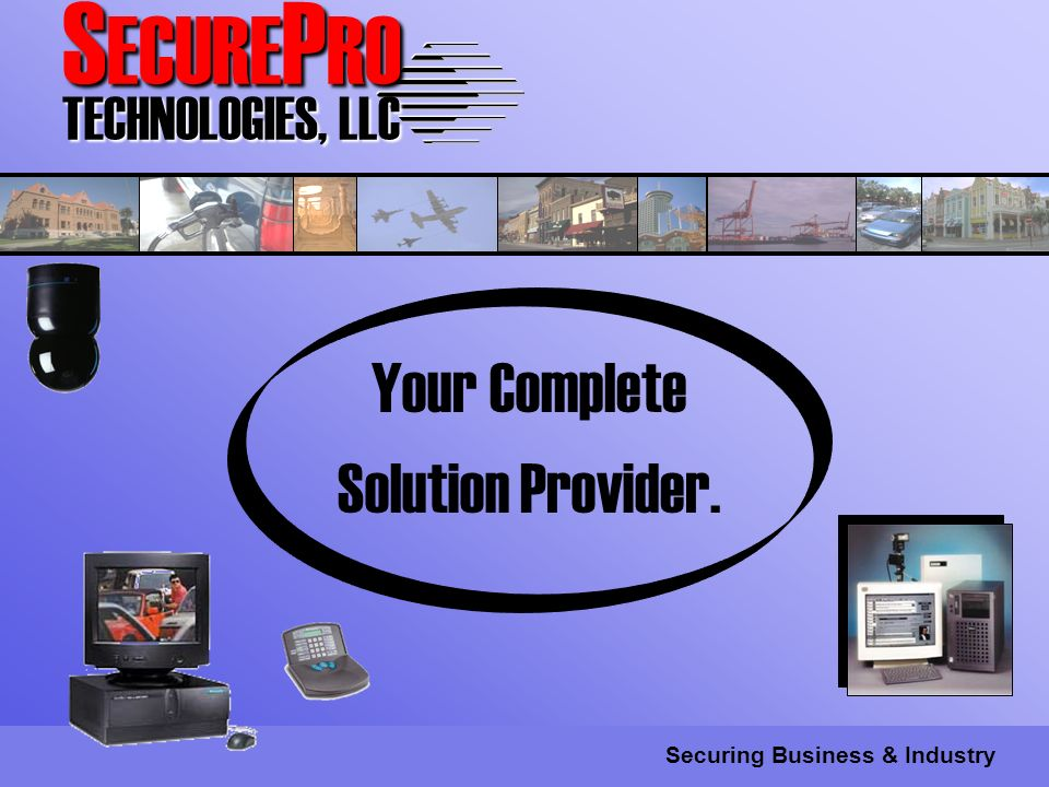 S ECURE P RO TECHNOLOGIES, LLC Securing Business & Industry Your Complete Solution Provider.
