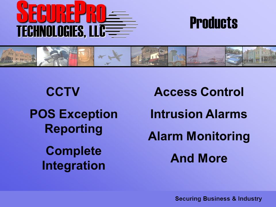 S ECURE P RO TECHNOLOGIES, LLC Securing Business & Industry CCTV POS Exception Reporting Complete Integration Access Control Intrusion Alarms Alarm Monitoring And More Products