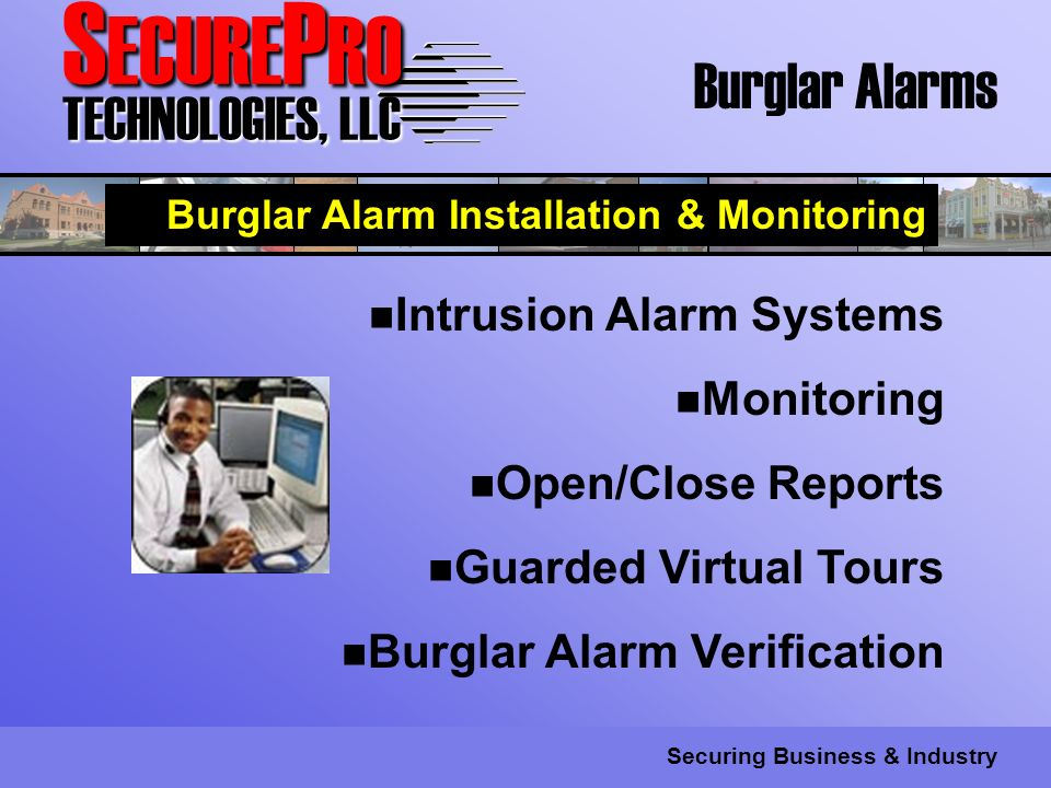 S ECURE P RO TECHNOLOGIES, LLC Securing Business & Industry Burglar Alarms Burglar Alarm Installation & Monitoring Intrusion Alarm Systems Monitoring Open/Close Reports Guarded Virtual Tours Burglar Alarm Verification