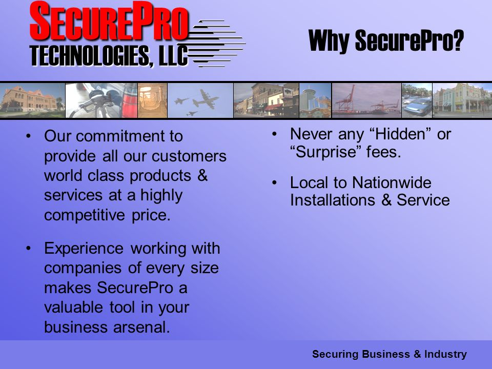 S ECURE P RO TECHNOLOGIES, LLC Securing Business & Industry Our commitment to provide all our customers world class products & services at a highly competitive price.