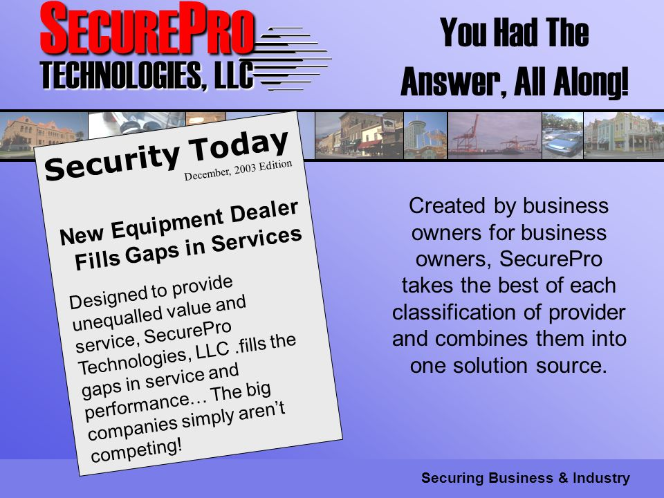 S ECURE P RO TECHNOLOGIES, LLC Securing Business & Industry Designed to provide unequalled value and service, SecurePro Technologies, LLC.fills the gaps in service and performance… The big companies simply arent competing.