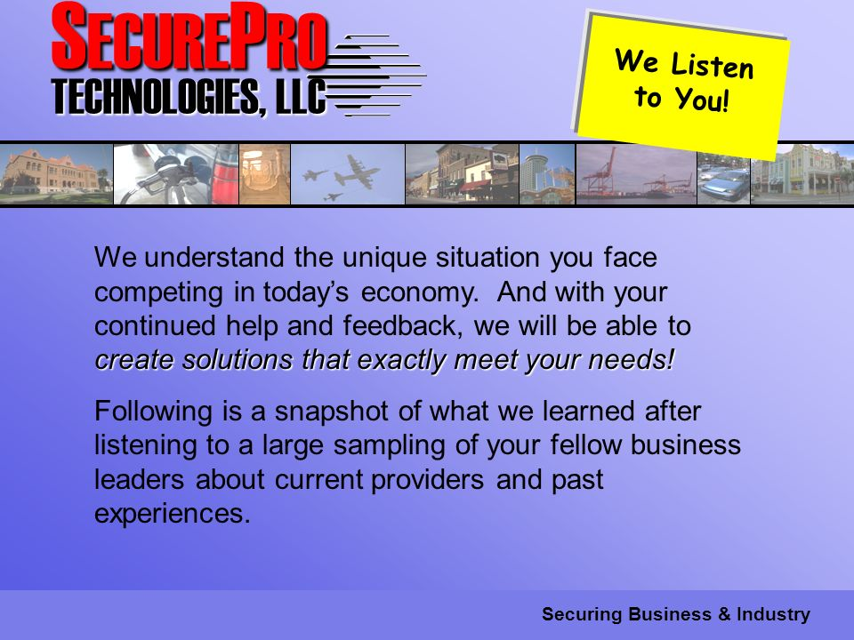 S ECURE P RO TECHNOLOGIES, LLC Securing Business & Industry create solutions that exactly meet your needs.