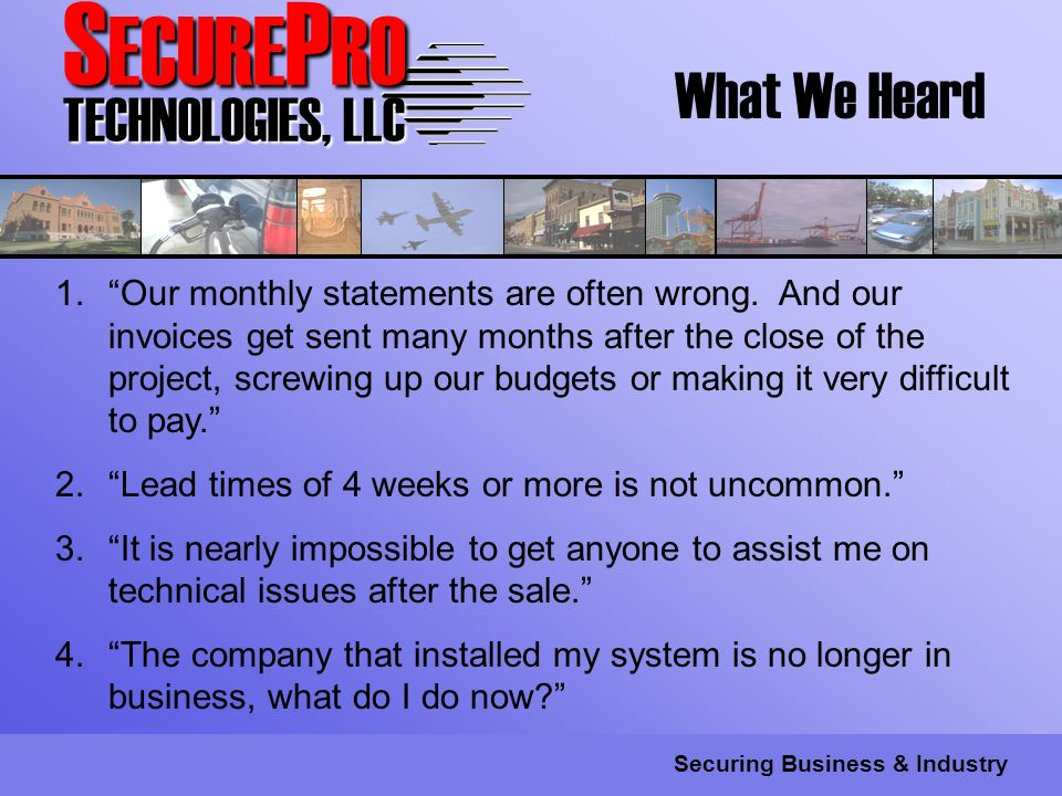 S ECURE P RO TECHNOLOGIES, LLC Securing Business & Industry What We Heard 1.Our monthly statements are often wrong.