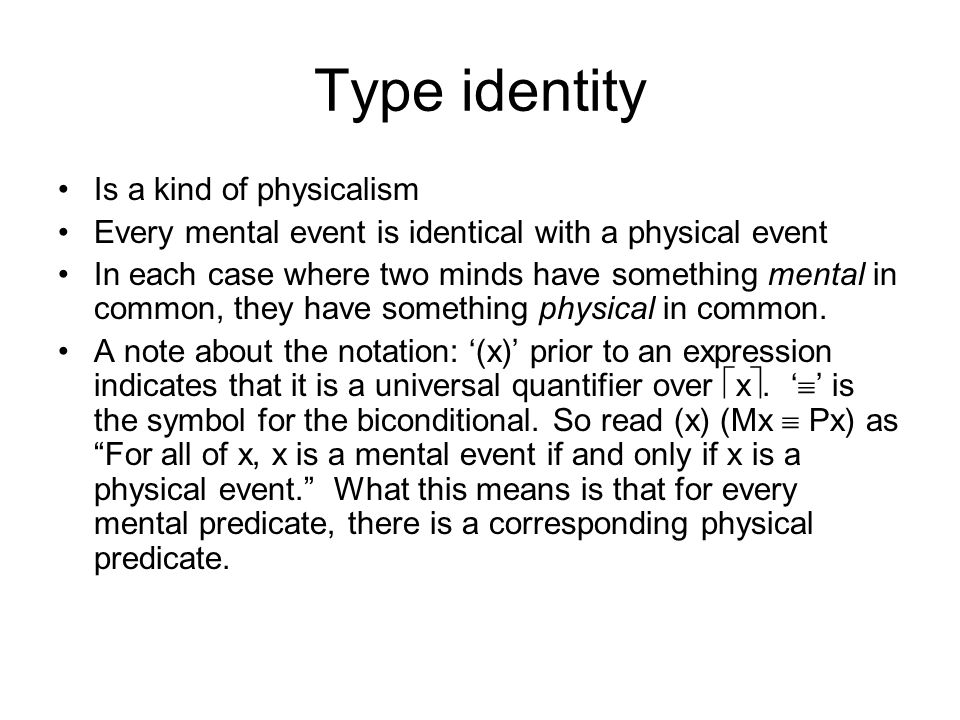 Type identity Is a kind of physicalism Every mental event is identical with a physical event In each case where two minds have something mental in common, they have something physical in common.