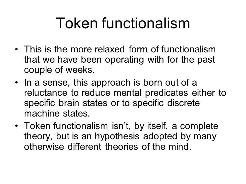 Token functionalism This is the more relaxed form of functionalism that we have been operating with for the past couple of weeks.