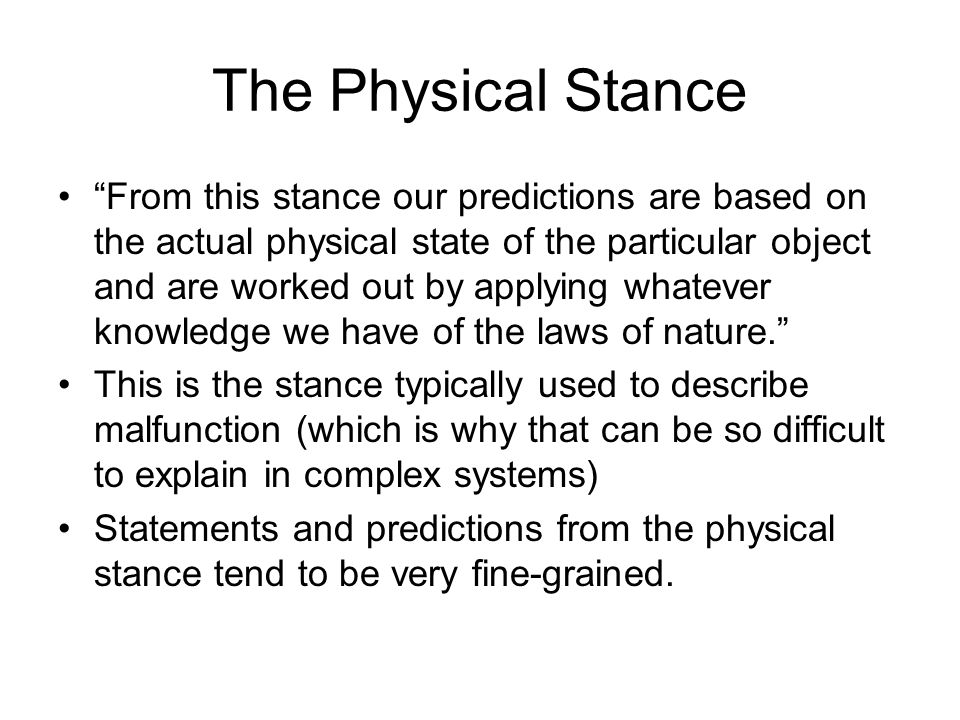 The Physical Stance From this stance our predictions are based on the actual physical state of the particular object and are worked out by applying whatever knowledge we have of the laws of nature.