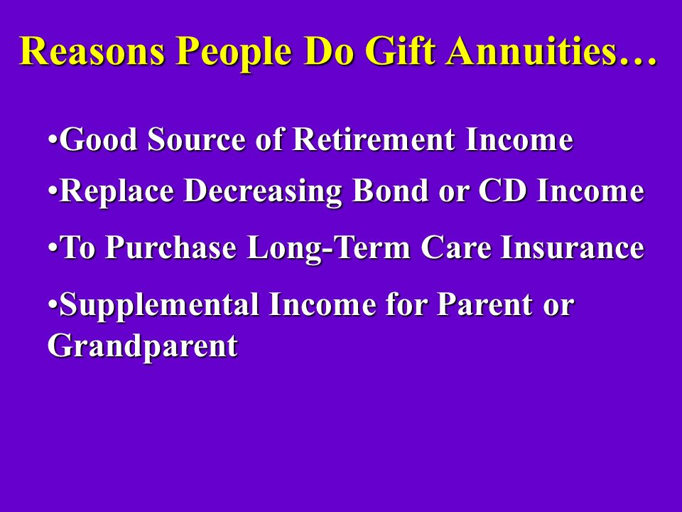 Gift Annuity Rates… AGE 60 5.7% 65 6.0% 70 6.5% 75 7.1% 80 8.0% 85 9.5% 90+ 11.3% Single Person Current Rates