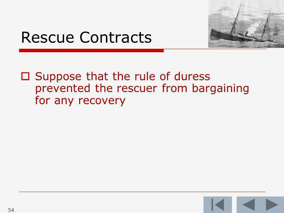 Rescue Contracts Suppose that the rule of duress prevented the rescuer from bargaining for any recovery 54
