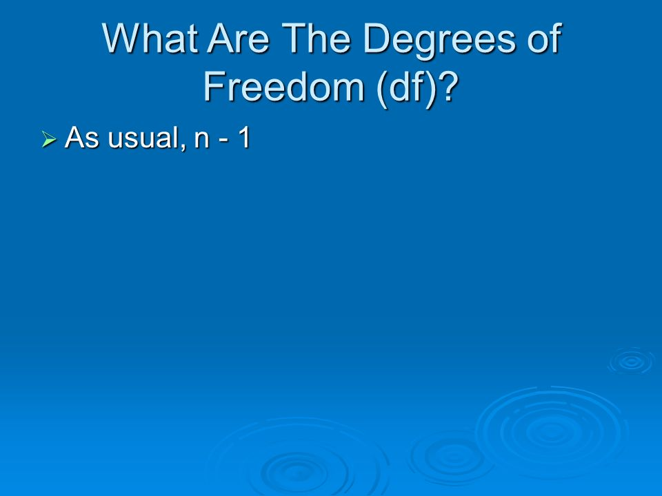 What Are The Degrees of Freedom (df) As usual, n - 1 As usual, n - 1