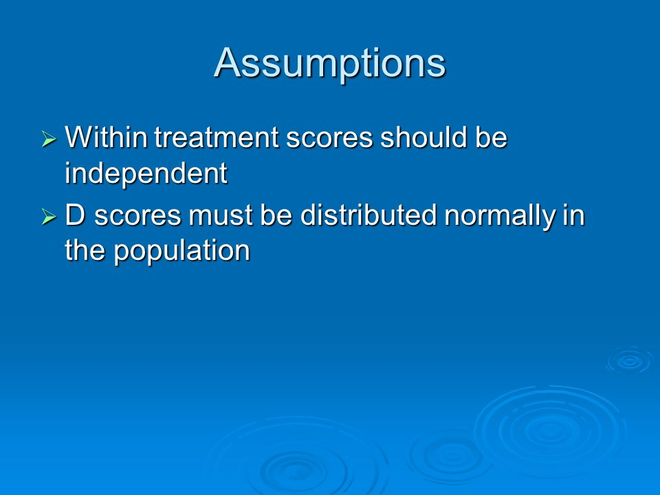 Assumptions Within treatment scores should be independent Within treatment scores should be independent D scores must be distributed normally in the population D scores must be distributed normally in the population