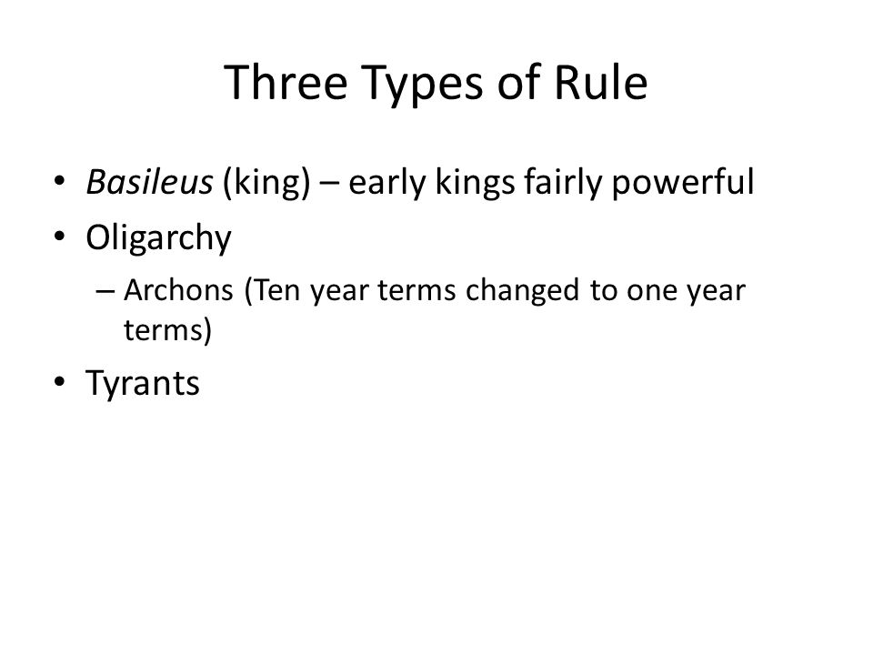 Three Types of Rule Basileus (king) – early kings fairly powerful Oligarchy – Archons (Ten year terms changed to one year terms) Tyrants
