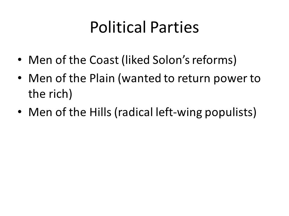 Political Parties Men of the Coast (liked Solons reforms) Men of the Plain (wanted to return power to the rich) Men of the Hills (radical left-wing populists)